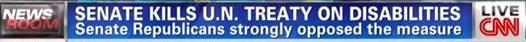 CNN Headline: Senate Kills U.N. Treaty on Disabilities; Senate Republicans strongly oppose the measure