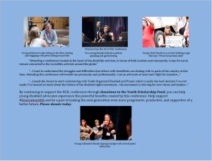 """A flyer with a light blue background and four pictures of diverse, involved youth with disabilities. By continuing to support the NCIL conference through donations to the Youth Scholarship Fund, you can help young disabled advocates experience the powerful benefits created by this conference. Help support #GenerationADA and be a part of making the next generation even more progressive, productive, and supportive of a better future. Please donate today. Quotes from previous NCIL Conferences: """"Attending a conference located at the heart of the disability activism, in terms of both location and community, is key for me to remain connected to the incredible activists around the globe."""" """"…I want to understand the struggles and difficulties that others with disabilities are dealing with in parts of the country at this time. Attending this conference will benefit me personally and professionally. I am an advocate at heart and I fight for injustice…"""" """"…I made the choice to start volunteering with Youth Organized Disabled and Proud; which is easily the best decision I've ever made. I've learned so much about the history of the disabled rights movement… the movement is starving for new voices and leaders…"""" Pictures from the 2015 NCIL Conference: 1) Young adolescent male sitting on the floor smiling and engaging with peers sitting around him. 2) Two young females behind a podium speaking and gesticulating. 3) Young white female in a scooter holding a sign that says """"Proud Generation ADA"""". 4) Young redheaded female signing onstage with several peers behind her."""