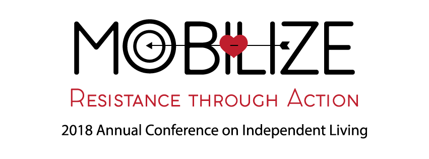 "Mobilize - Resistance through Action: 2018 Annual Conference on Independent Living. Graphic features an arrow striking a heart over the letters ""IL"" and a target that replaces the ""o"" in ""Mobilize"""