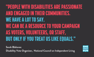 """Blue, red and red words on a black background with quote """"people with disabilities are passionate and engaged in their communities. We have a lot to say. We can be a resource to your campaign as voters, volunteers, or staff, but only if you treat us like equals."""" White lettering at the bottom says """"Sarah Blahovec, Disability Vote Organizer, National Council on Independent Living,"""" with the words She Should Run in the bottom right corner."""""""