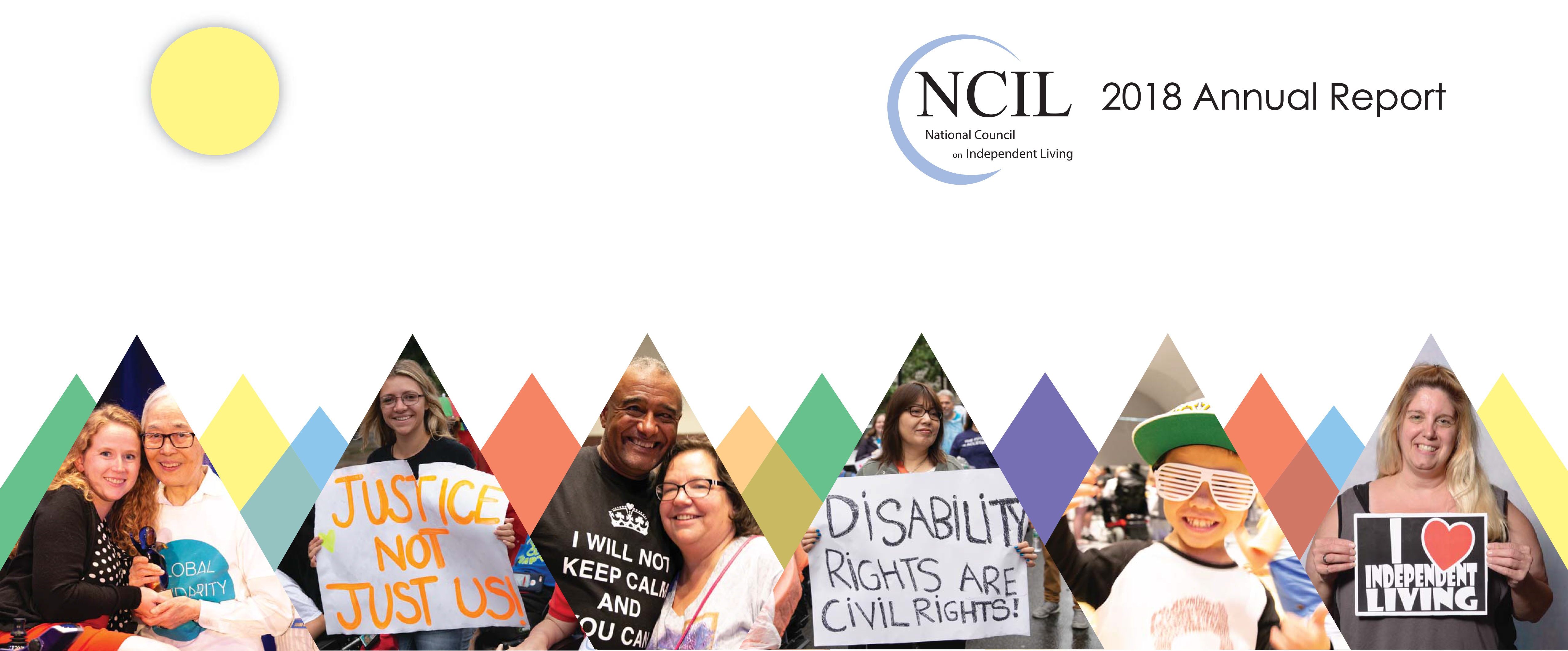"NCIL 2018 Annual Report Cover Art: Cover image features multi-colored triangles, a yellow sun, and six photos: 1. A NCIL member holds a sign that reads, ""I [heart] Independent Living""; 2. Jackson Cokley, age 7, dances at the 2018 Closing Social; 3. A NCIL Member holds a sign that reads, ""Disability Rights Are Civil Rights""; 4. Two NCIL members hug each other and smile for the camera at the 2018 Annual Conference; 5. A NCIL Member holds a sign that reads, ""Justice not Just Us""; 6. Stephanie Woodward and Yoshiko Dart hug each other while Stephanie holds an award from the NCIL Women's Caucus. Image stretches across the front and back cover of the report."