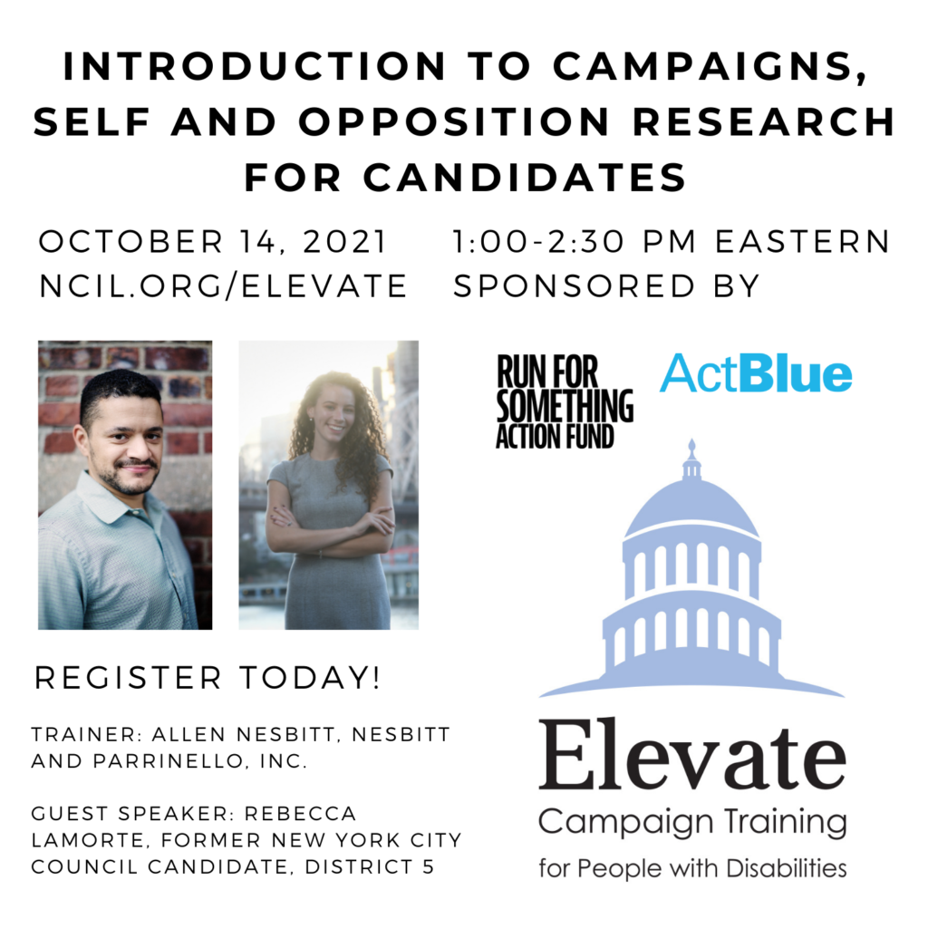 Introduction to Campaigns, Self and Opposition Research for Candidates October 14, 2021 1:00 to 2:30 PM Eastern Register Today! www.ncil.org/elevate Trainer: Allen Nesbitt, Nesbitt and Parrinello, Inc Guest Speaker: Rebecca Lamorte, Former New York City Council Candidate, District 5 Elevate Logo: Campaign Training for People with Disabilities Sponsored by Run for Something Action Fund and ActBlue Image 1: Allen Nesbitt, a Black man with short black hair and a beard wearing a light blue shirt, stands in front of a brick wall. Image 2: Rebecca Lamorte, a white woman with curly brown hair, smiles with her arms crossed over her chest as she stands in front of the Queensboro Bridge on a sunny day.