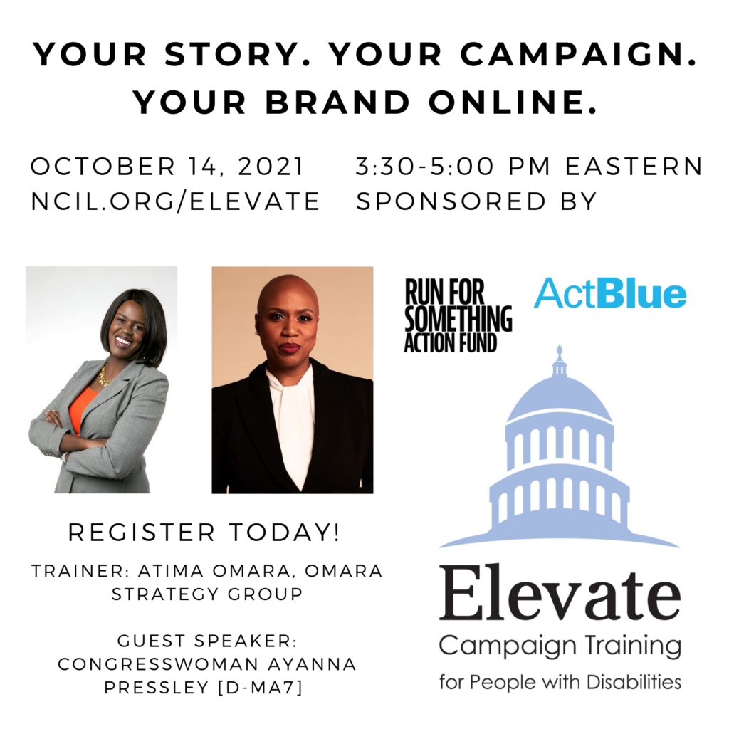 Your Story. Your Campaign. Your Brand Online.  October 14, 2021   3:30 to 5:00 PM Eastern  Register Today!  www.ncil.org/elevate  Trainer: Atima Omara, Omara Strategy Group  Guest Speaker: Congresswoman Ayanna Pressley [D-MA7]  Elevate Logo: Campaign Training for People with Disabilities  Sponsored by Run for Something Action Fund and ActBlue  Image 1: A headshot of Atima Omara standing with her arms crossed. She wears a gray suit jacket with an orange shirt and a gold flower necklace.  Image 2: Ayanna Pressley, a Black woman with a bald head, wearing red lipstick and pearl earrings. She is wearing a black suit with a white blouse, and standing in front of a tan background.