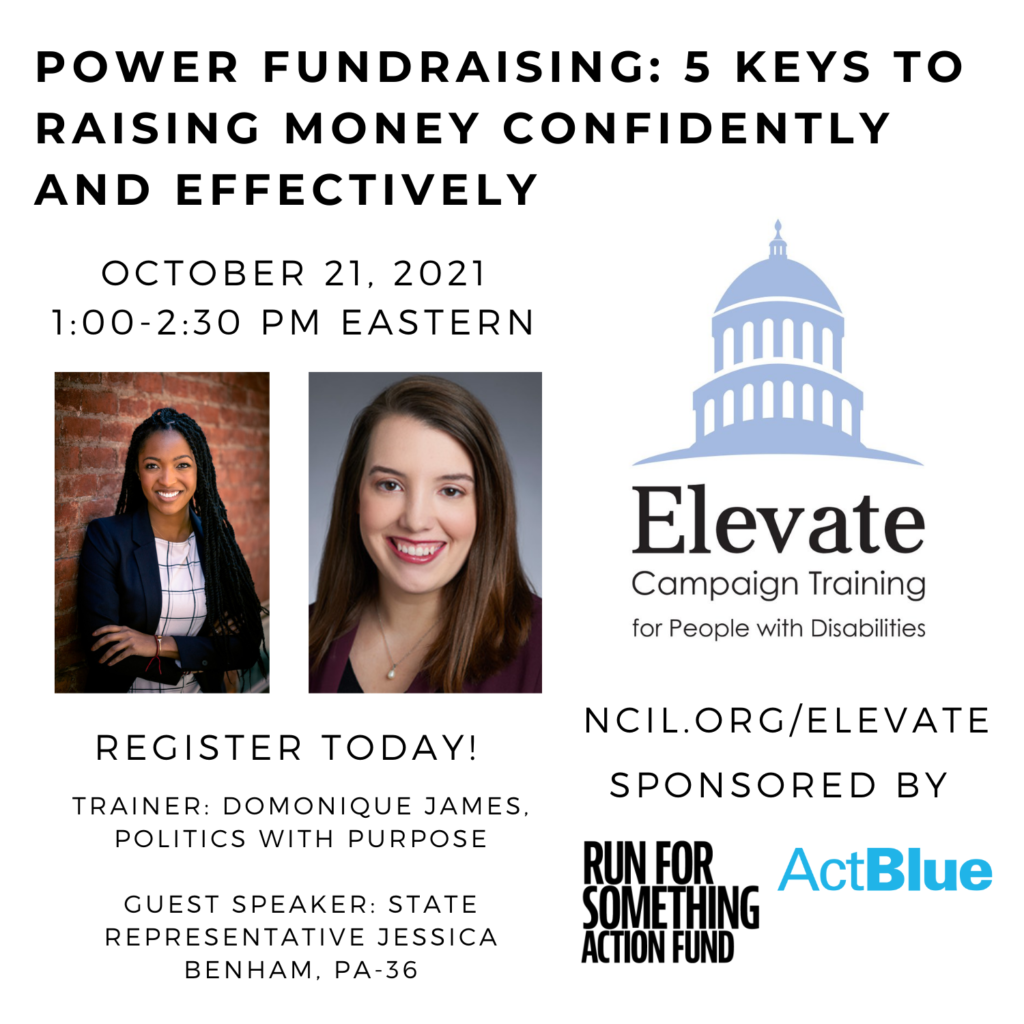 POWER Fundraising: 5 Keys to Raising Money Confidently and Effectively  October 21, 2021  1:00 to 2:30 PM Eastern  Register Today!  www.ncil.org/elevate  Elevate Logo: Campaign Training for People with Disabilities  Sponsored by Run for Something Action Fund and ActBlue  Trainer: Domonique James, Politics with Purpose  Guest Speaker: State Representative Jessica Benham, PA-36  Image 1: Domonique James is a Black woman with dark brown eyes and black braids. In this photo, she appears smiling with her arms crossed in front of a red brick background. She wears a white and black plaid shirt, a black blazer, and two bracelets (red and rose gold).  Image 2: Jessica Benham, a smiling white woman with medium-length brown hair wearing a burgundy blazer.