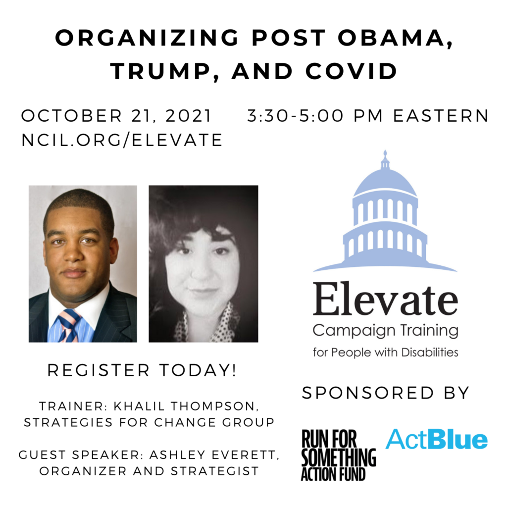 Organizing Post Obama, Trump, and COVID  October 21, 2021 3:30 to 5:00 PM Eastern  Register Today!  www.ncil.org/elevate  Elevate Logo: Campaign Training for People with Disabilities  Trainer: Khalil Thompson, Strategies for Change Group  Guest Speaker: Ashley Everett, Organizer and Strategist  Sponsored by Run for Something Action Fund and ActBlue  Image 1: Khalil Thompson, standing 6 feet, 2 inches, with brown hair and oddly blondish beard for a black man. Wearing a blue shirt and white shirt in a suit and tie.  Image 2: Black and white photo of Ashley Everett, a young woman with short curly hair and wearing black blazer.