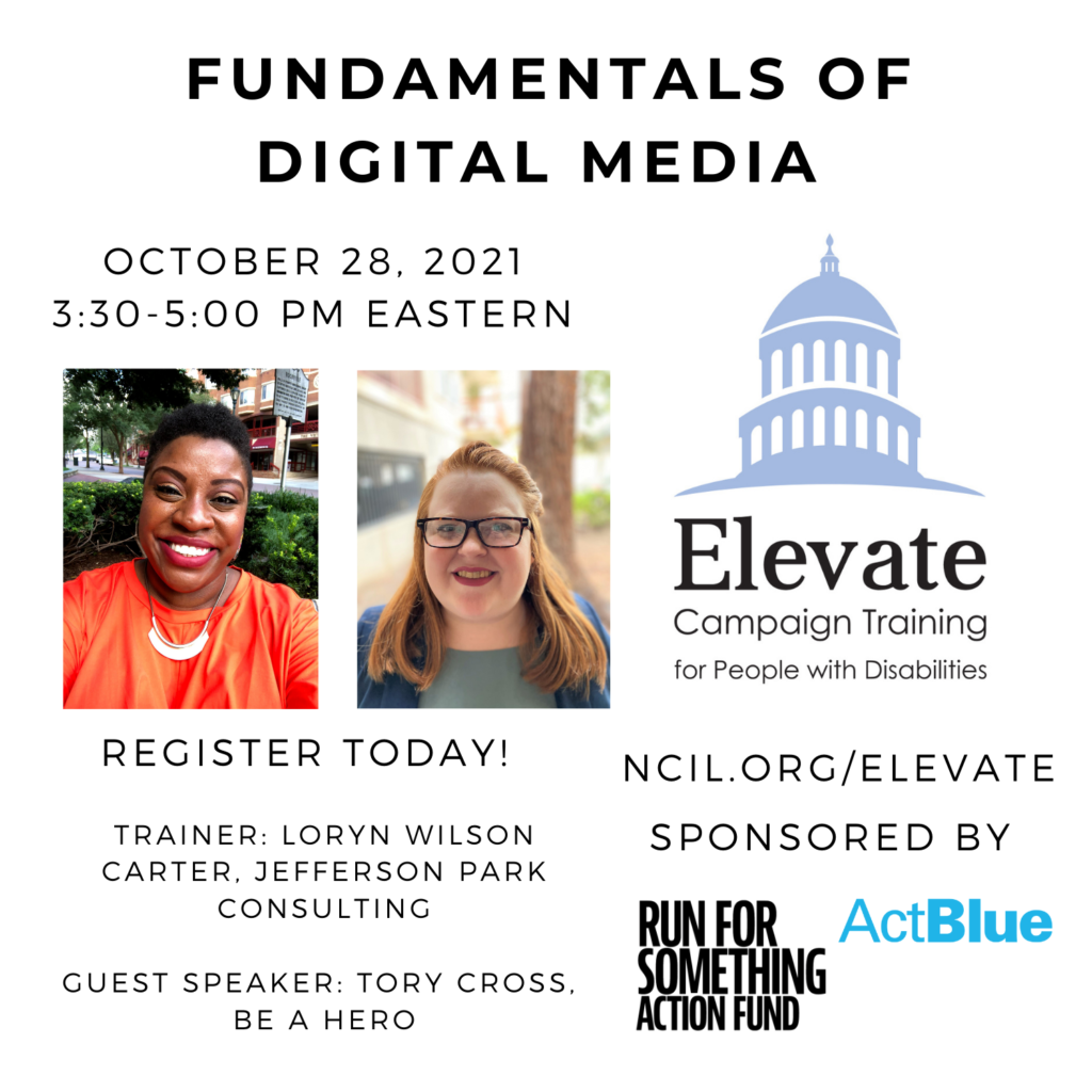 Fundamentals of Digital Media  October 28, 2021  3:30 to 5:00 PM Eastern  Register Today!  www.ncil.org/elevate  Elevate Logo: Campaign Training for People with Disabilities  Trainer: Loryn Wilson Carter, Jefferson Park Consulting  Guest: Speaker: Tory Cross, Be A Hero Sponsored by Run for Something Action Fund and ActBlue  Image 1: Loryn Wilson Carter, a smiling brown-skinned African-American woman with short dark brown hair wears an orange dress, a gold necklace, and red lipstick.  Image 2: A shoulders up photo of Tory Cross, a smiling white woman with red hair and black glasses, wearing a navy blazer and a light teal shirt. She is in focus and there is a tree, foliage, and a building.