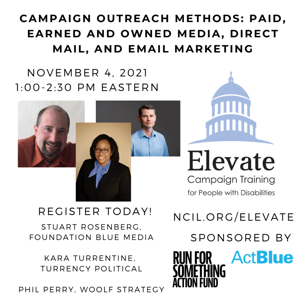 Campaign Outreach Methods: Paid, Earned and Owned Media, Direct Mail, and Email Marketing  November 4, 2021  1:00 to 2:30 PM Eastern  Register Today!  www.ncil.org/elevate  Elevate Logo: Campaign Training for People with Disabilities  Trainer: Stuart Rosenberg, Foundation Blue Media  Trainer: Kara Turrentine, Turrency Political  Trainer: Phil Perry, Woolf Strategy  Image 1: Stuart Rosenberg, a bald white man with a goatee, is smiling with a white wall backdrop. He is wearing an orange collared shirt. The photo is cut off a few inches below his shoulders.  Image 2: Kara Turrentine is an African American woman with shoulder length black hair. She is wearing a black suit with a soft blue shirt that has a bow at the neck. Kara wears red framed glasses and a big smile in front a golden background.  Image 3: Phil Perry, a white man with brown hair. He is wearing a blue button-up shirt.